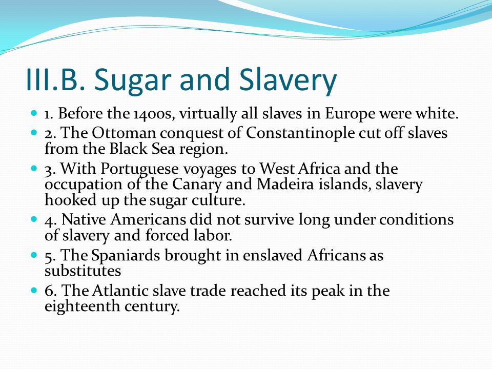 III.B. Sugar and Slavery 1. Before the 1400s, virtually all slaves in Europe were white.