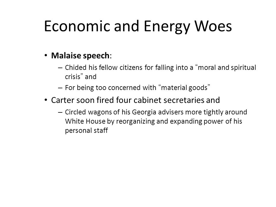 Economic and Energy Woes Malaise speech: – Chided his fellow citizens for falling into a moral and spiritual crisis and – For being too concerned with material goods Carter soon fired four cabinet secretaries and – Circled wagons of his Georgia advisers more tightly around White House by reorganizing and expanding power of his personal staff