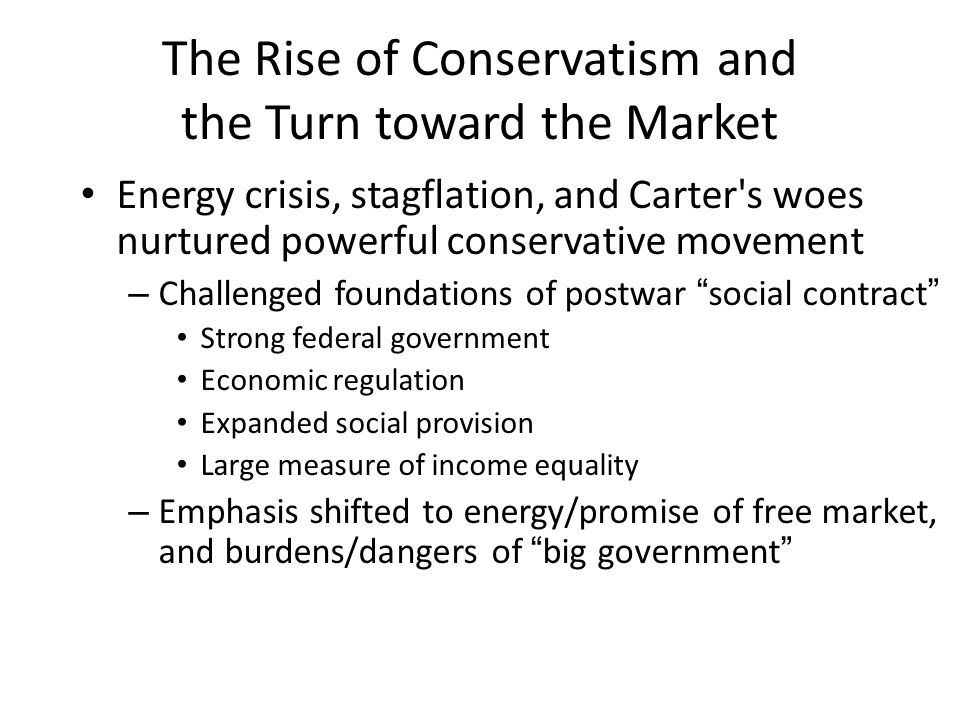 The Rise of Conservatism and the Turn toward the Market Energy crisis, stagflation, and Carter s woes nurtured powerful conservative movement – Challenged foundations of postwar social contract Strong federal government Economic regulation Expanded social provision Large measure of income equality – Emphasis shifted to energy/promise of free market, and burdens/dangers of big government