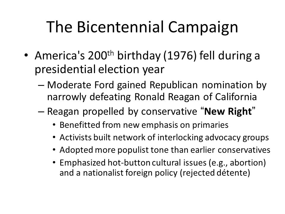 The Bicentennial Campaign America s 200 th birthday (1976) fell during a presidential election year – Moderate Ford gained Republican nomination by narrowly defeating Ronald Reagan of California – Reagan propelled by conservative New Right Benefitted from new emphasis on primaries Activists built network of interlocking advocacy groups Adopted more populist tone than earlier conservatives Emphasized hot-button cultural issues (e.g., abortion) and a nationalist foreign policy (rejected détente)