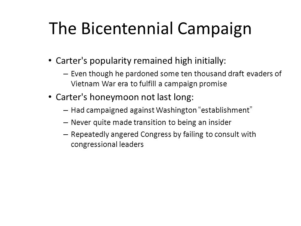 The Bicentennial Campaign Carter s popularity remained high initially: – Even though he pardoned some ten thousand draft evaders of Vietnam War era to fulfill a campaign promise Carter s honeymoon not last long: – Had campaigned against Washington establishment – Never quite made transition to being an insider – Repeatedly angered Congress by failing to consult with congressional leaders