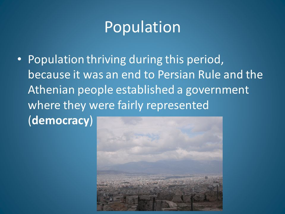 Population Population thriving during this period, because it was an end to Persian Rule and the Athenian people established a government where they were fairly represented (democracy)