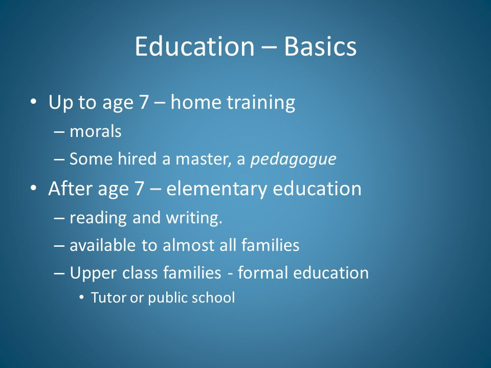 Education – Basics Up to age 7 – home training – morals – Some hired a master, a pedagogue After age 7 – elementary education – reading and writing.