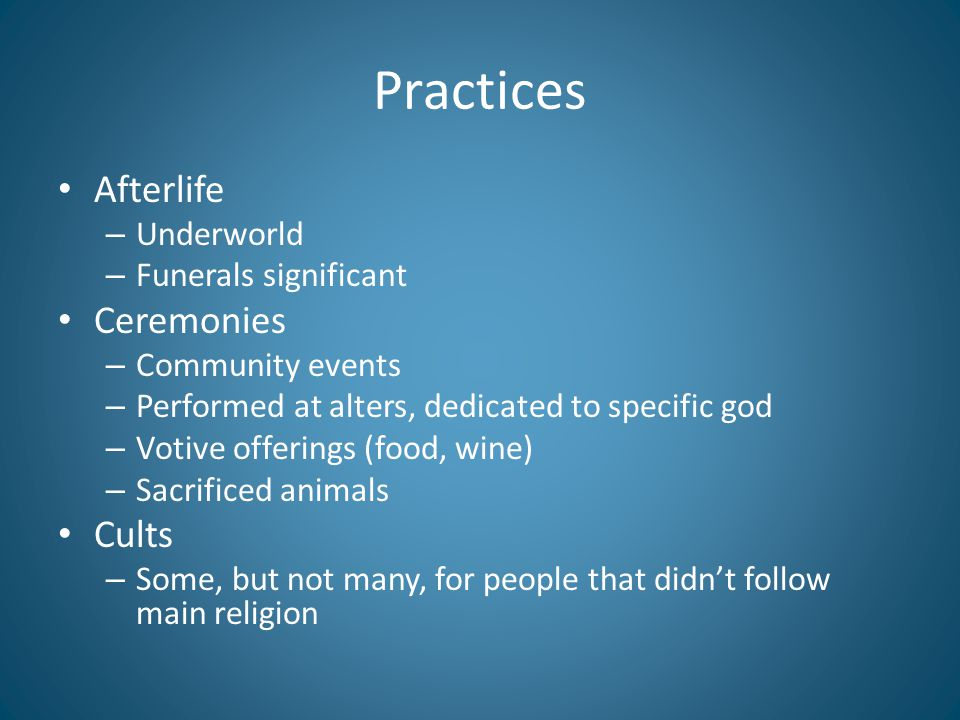 Practices Afterlife – Underworld – Funerals significant Ceremonies – Community events – Performed at alters, dedicated to specific god – Votive offerings (food, wine) – Sacrificed animals Cults – Some, but not many, for people that didn't follow main religion