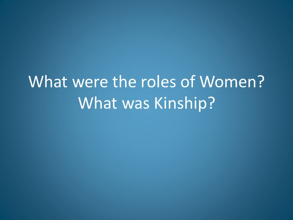 What were the roles of Women What was Kinship