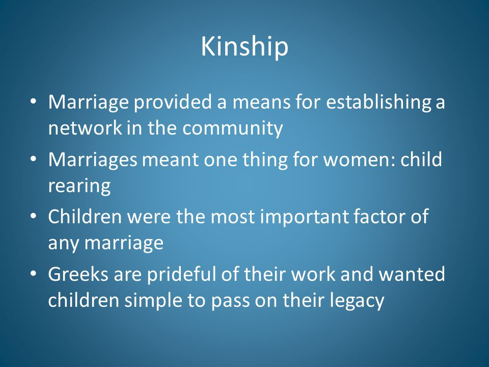Kinship Marriage provided a means for establishing a network in the community Marriages meant one thing for women: child rearing Children were the most important factor of any marriage Greeks are prideful of their work and wanted children simple to pass on their legacy