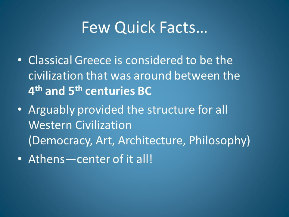 Few Quick Facts… Classical Greece is considered to be the civilization that was around between the 4 th and 5 th centuries BC Arguably provided the structure for all Western Civilization (Democracy, Art, Architecture, Philosophy) Athens—center of it all!