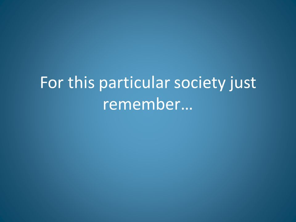 For this particular society just remember…