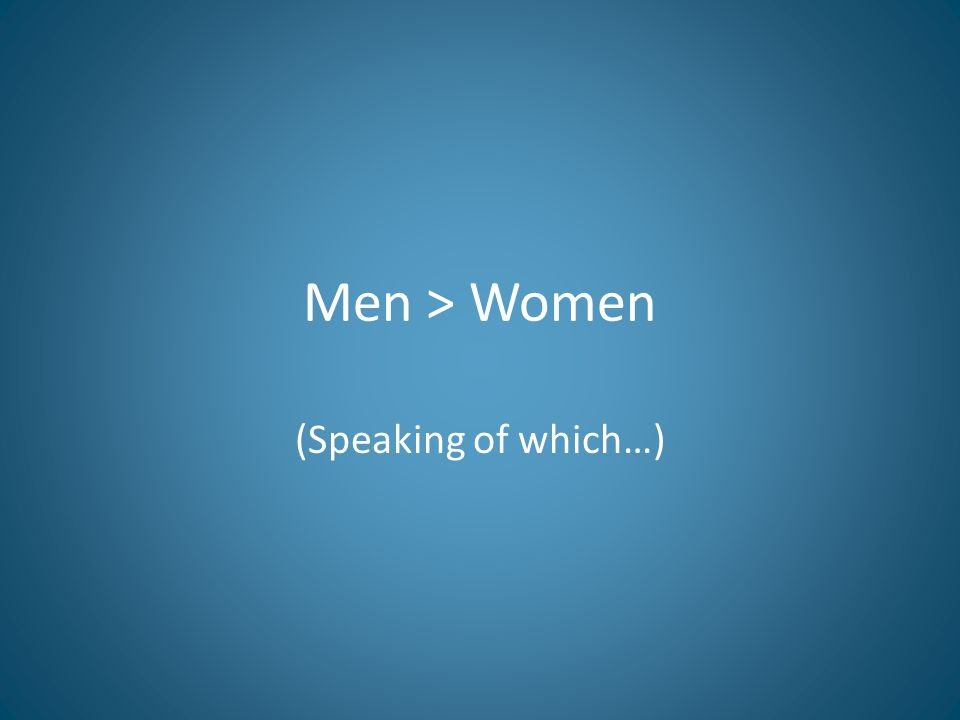 Men > Women (Speaking of which…)
