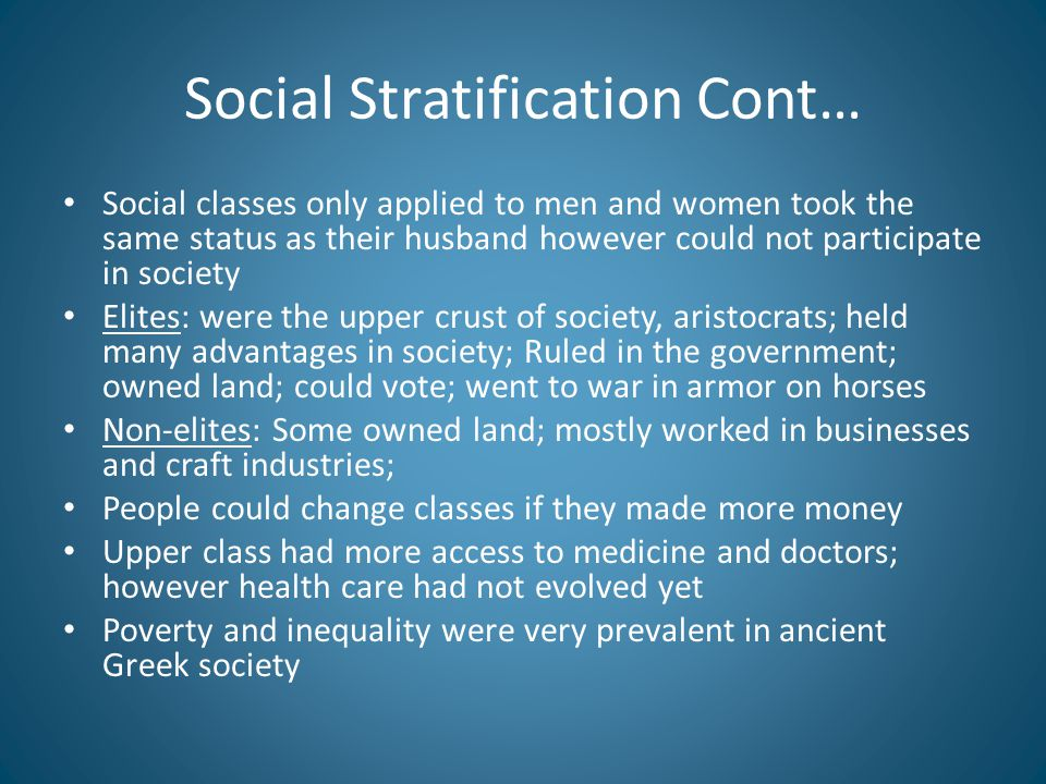 Social Stratification Cont… Social classes only applied to men and women took the same status as their husband however could not participate in society Elites: were the upper crust of society, aristocrats; held many advantages in society; Ruled in the government; owned land; could vote; went to war in armor on horses Non-elites: Some owned land; mostly worked in businesses and craft industries; People could change classes if they made more money Upper class had more access to medicine and doctors; however health care had not evolved yet Poverty and inequality were very prevalent in ancient Greek society