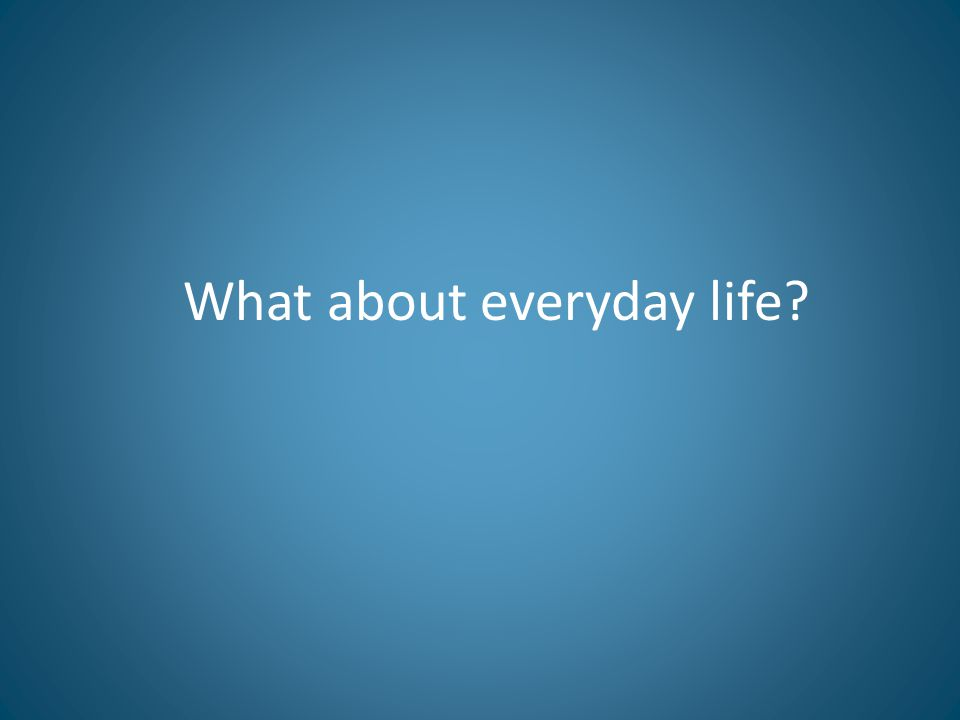 What about everyday life