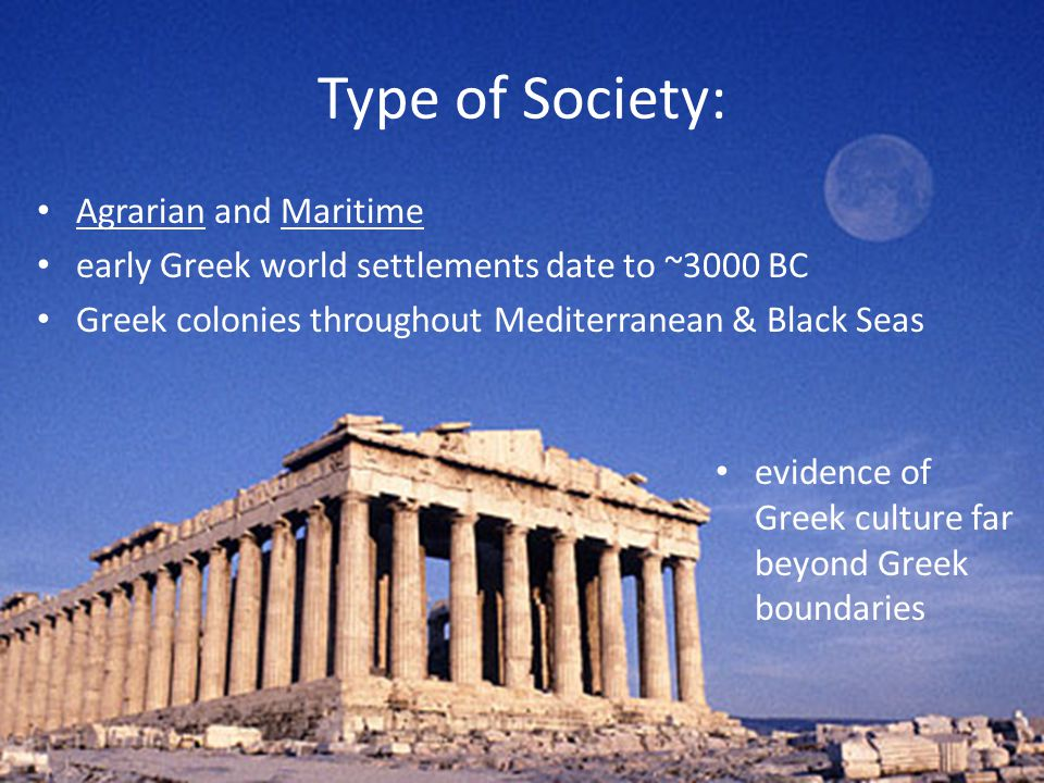 Type of Society: Agrarian and Maritime early Greek world settlements date to ~3000 BC Greek colonies throughout Mediterranean & Black Seas evidence of Greek culture far beyond Greek boundaries