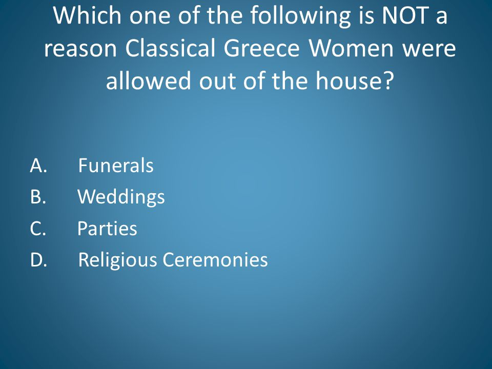 Which one of the following is NOT a reason Classical Greece Women were allowed out of the house.