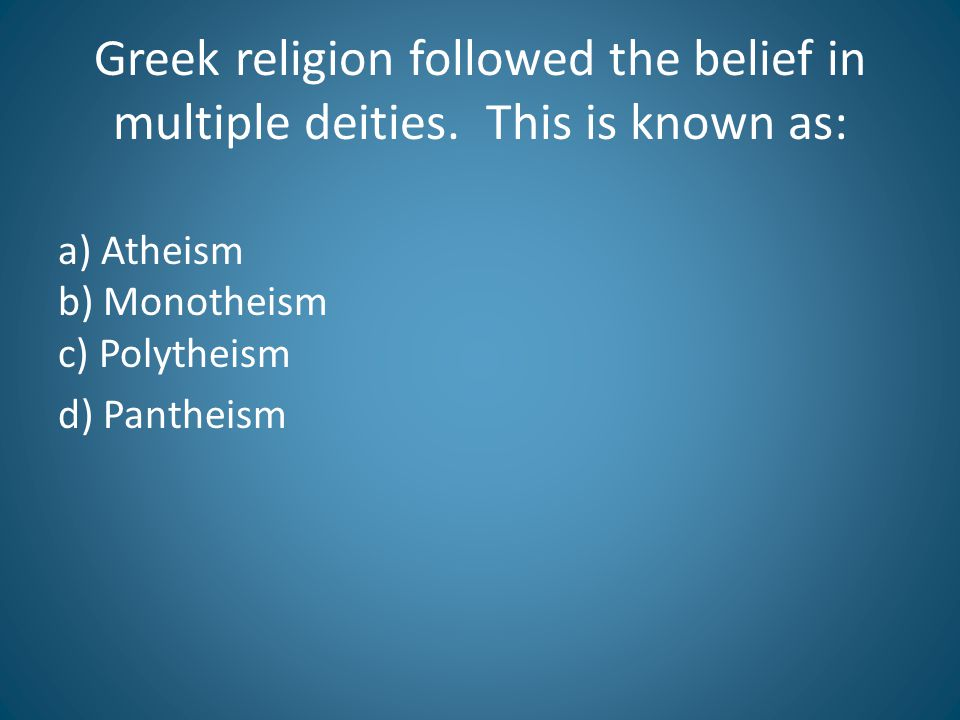 Greek religion followed the belief in multiple deities.