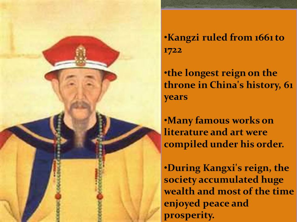 Kangzi ruled from 1661 to 1722 the longest reign on the throne in China's history, 61 years Many famous works on literature and art were compiled unde