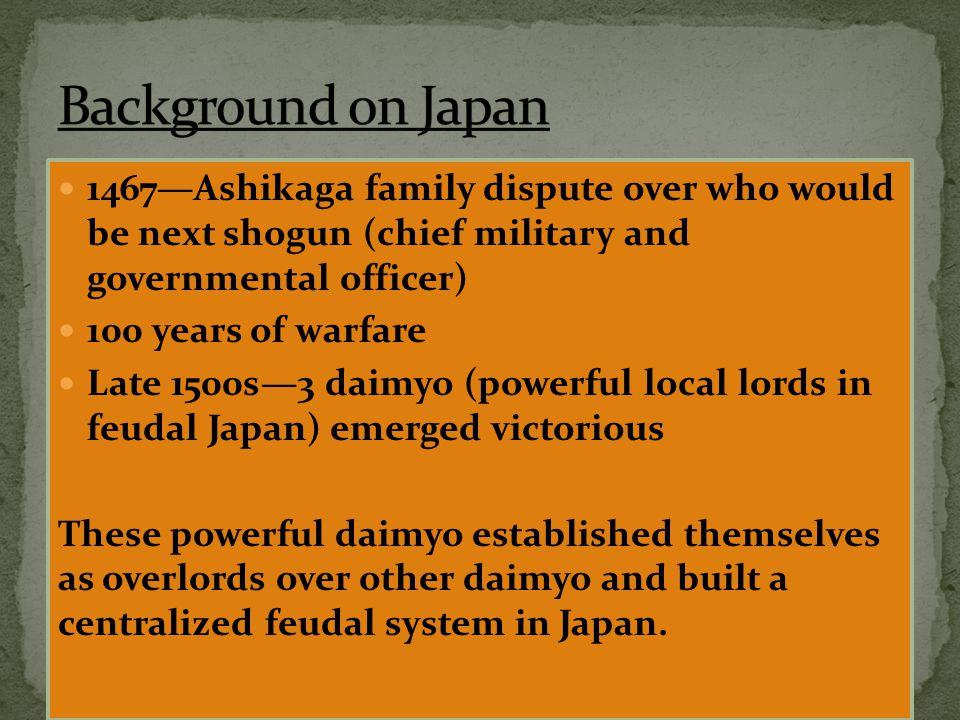 1467—Ashikaga family dispute over who would be next shogun (chief military and governmental officer) 100 years of warfare Late 1500s—3 daimyo (powerfu