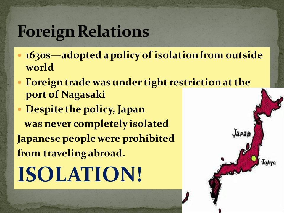 1630s—adopted a policy of isolation from outside world Foreign trade was under tight restriction at the port of Nagasaki Despite the policy, Japan was