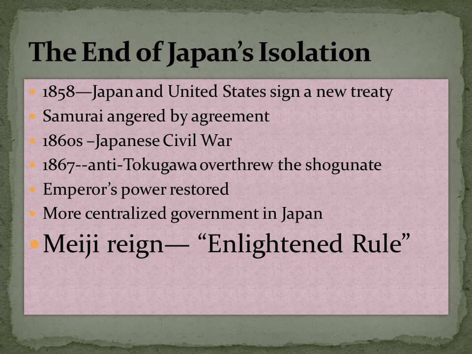 1858—Japan and United States sign a new treaty Samurai angered by agreement 1860s –Japanese Civil War 1867--anti-Tokugawa overthrew the shogunate Empe