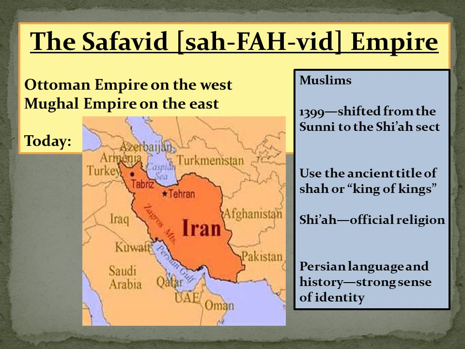 The Safavid [sah-FAH-vid] Empire Ottoman Empire on the west Mughal Empire on the east Today: Muslims 1399—shifted from the Sunni to the Shi'ah sect Us