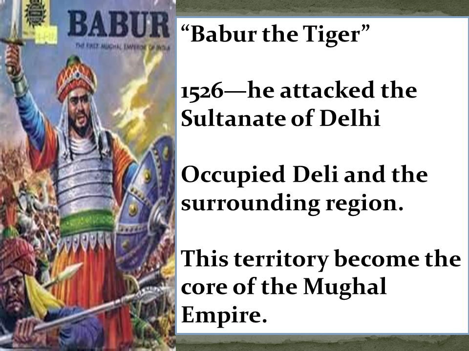 """""""Babur the Tiger"""" 1526—he attacked the Sultanate of Delhi Occupied Deli and the surrounding region. This territory become the core of the Mughal Empir"""