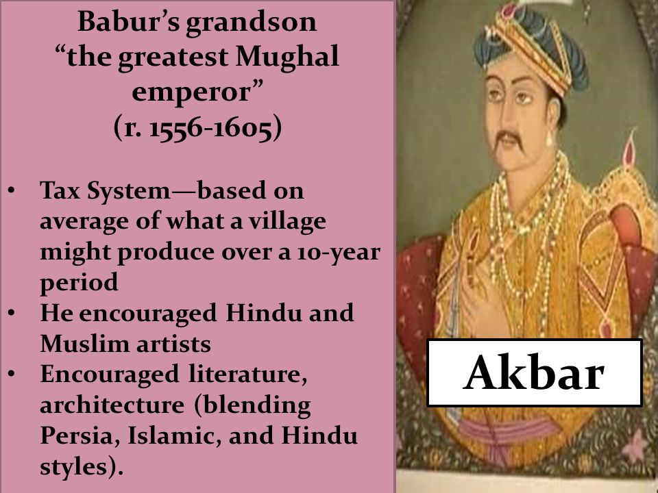 """Akbar Babur's grandson """"the greatest Mughal emperor"""" (r. 1556-1605) Tax System—based on average of what a village might produce over a 10-year period"""