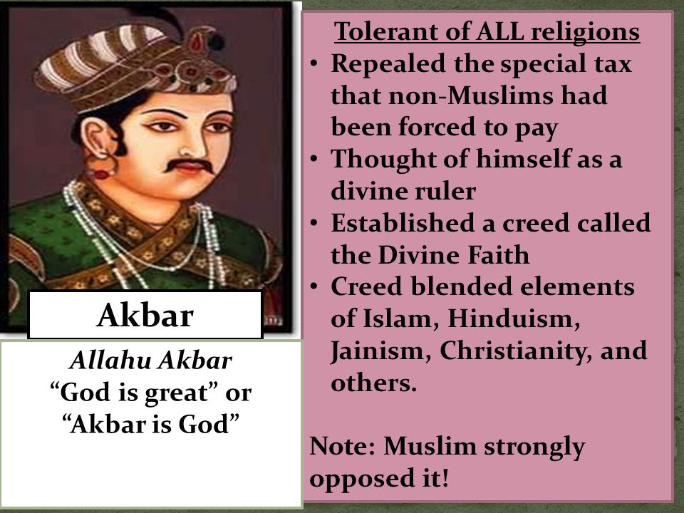 Akbar Tolerant of ALL religions Repealed the special tax that non-Muslims had been forced to pay Thought of himself as a divine ruler Established a cr