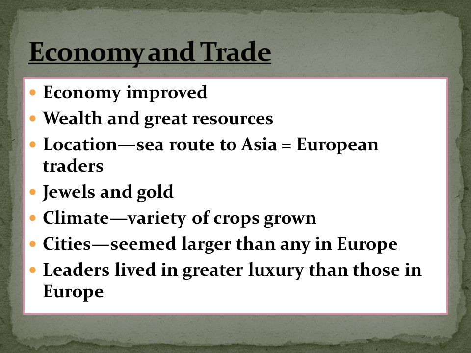 Economy improved Wealth and great resources Location—sea route to Asia = European traders Jewels and gold Climate—variety of crops grown Cities—seemed