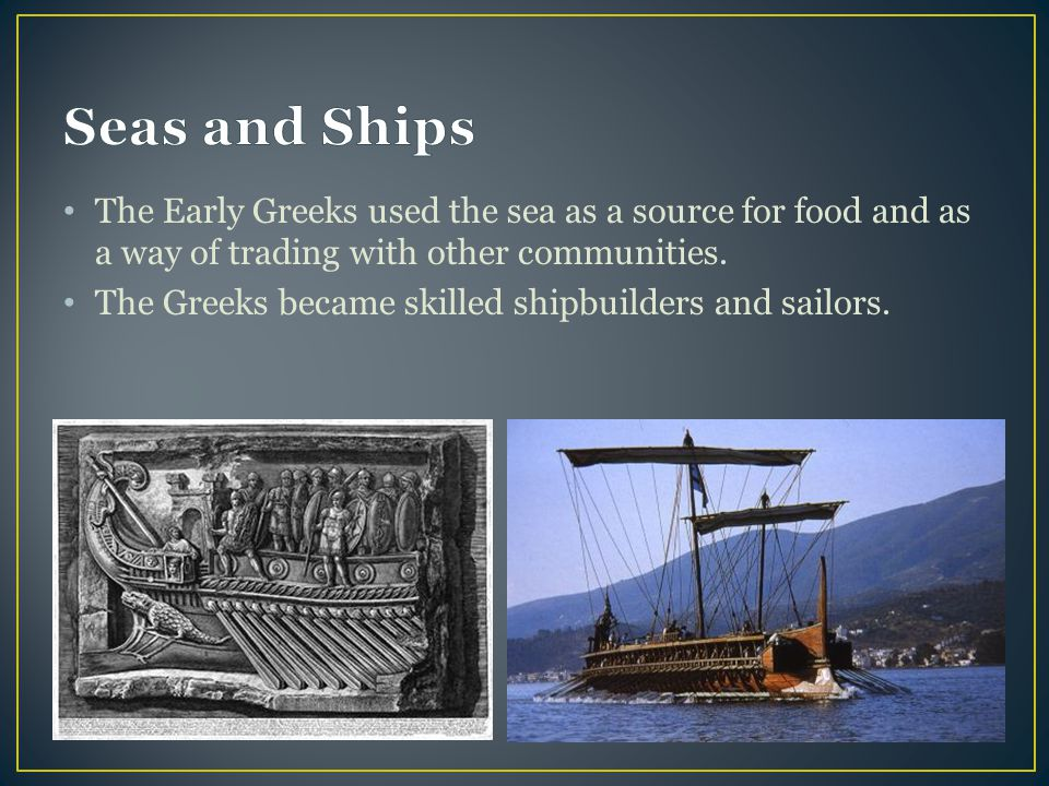 The Early Greeks used the sea as a source for food and as a way of trading with other communities.