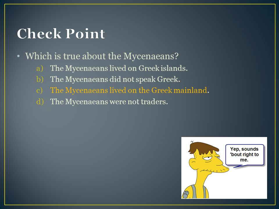 Which is true about the Mycenaeans.a)The Mycenaeans lived on Greek islands.