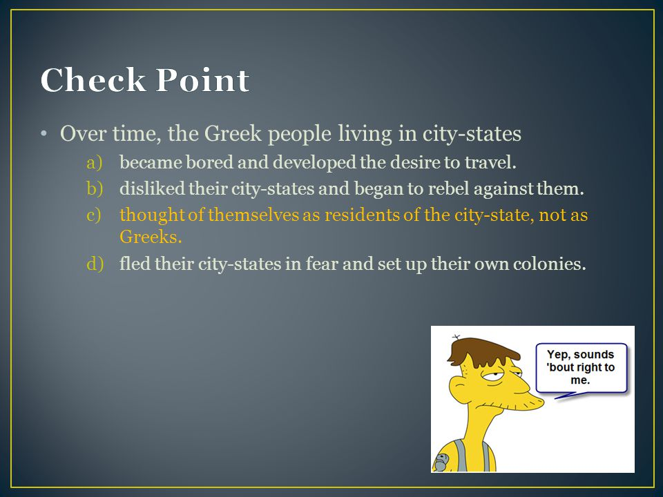 Over time, the Greek people living in city-states a)became bored and developed the desire to travel.