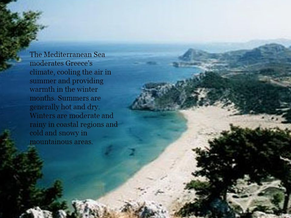 The Mediterranean Sea moderates Greece s climate, cooling the air in summer and providing warmth in the winter months.