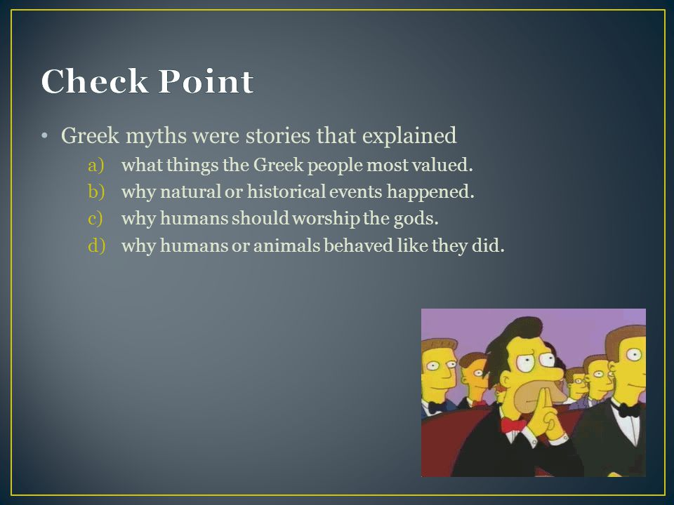 Greek myths were stories that explained a)what things the Greek people most valued.