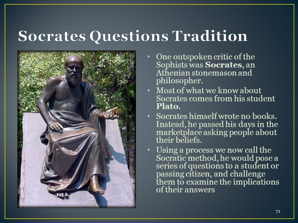 71 One outspoken critic of the Sophists was Socrates, an Athenian stonemason and philosopher.