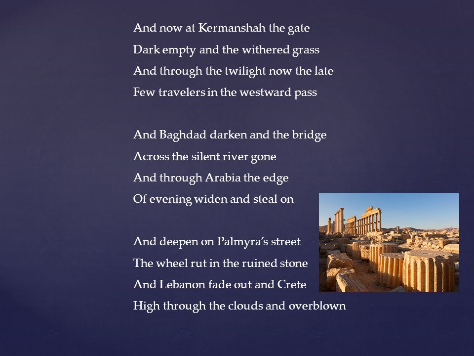 And now at Kermanshah the gate Dark empty and the withered grass And through the twilight now the late Few travelers in the westward pass And Baghdad