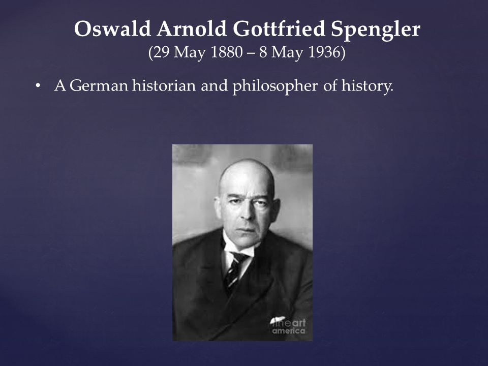 Oswald Arnold Gottfried Spengler (29 May 1880 – 8 May 1936) A German historian and philosopher of history.