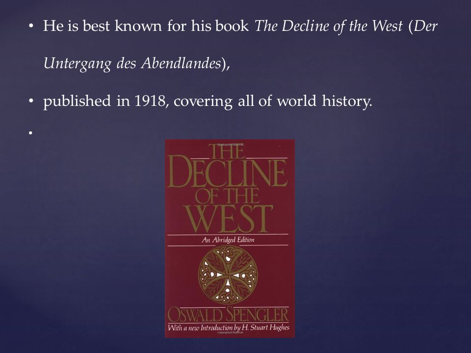 He is best known for his book The Decline of the West (Der Untergang des Abendlandes), published in 1918, covering all of world history.