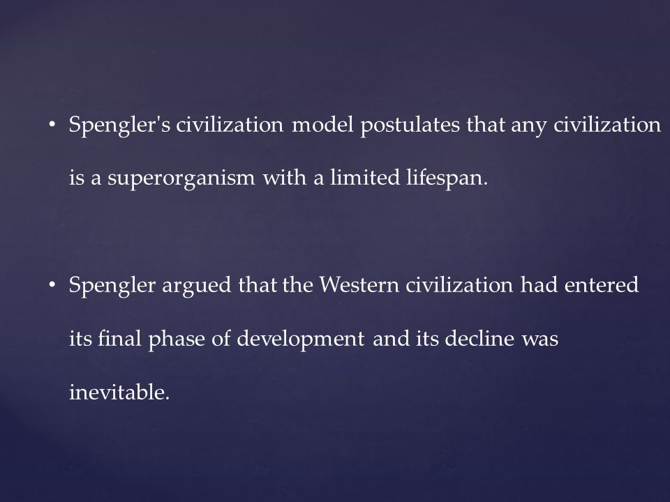 Spengler's civilization model postulates that any civilization is a superorganism with a limited lifespan. Spengler argued that the Western civilizati