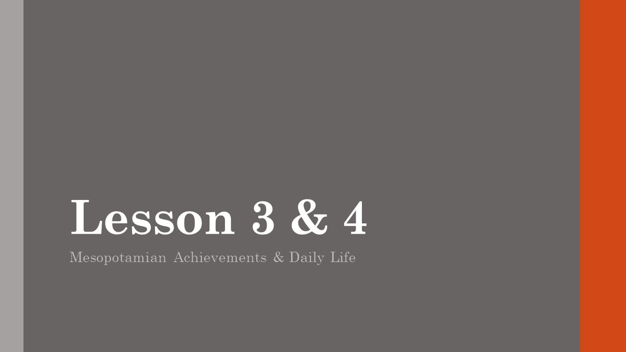Lesson 3 & 4 Mesopotamian Achievements & Daily Life