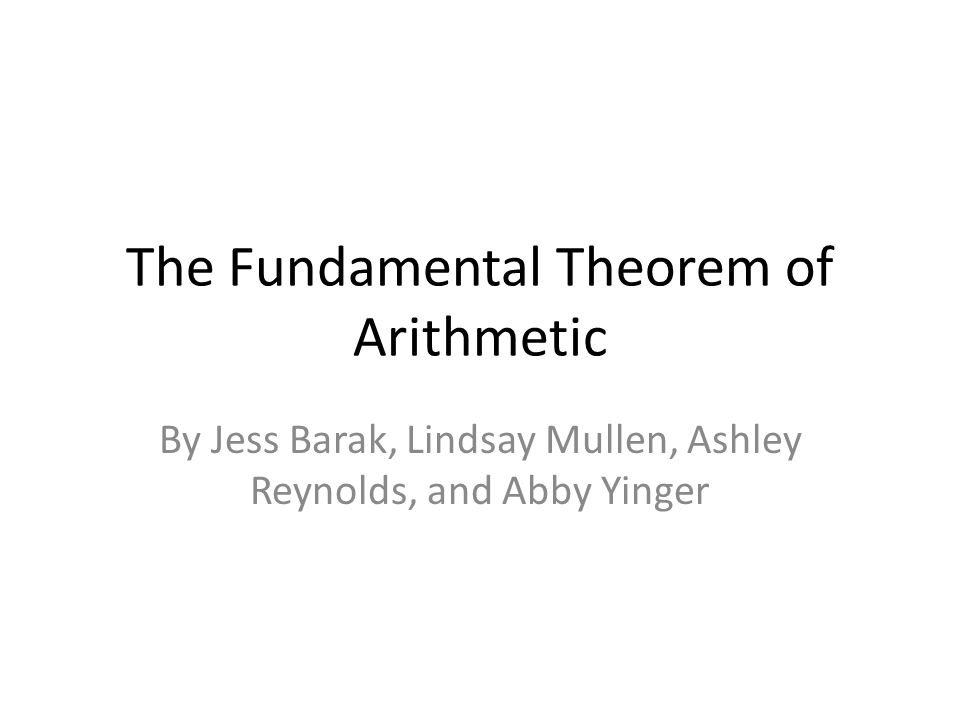 The Fundamental Theorem of Arithmetic By Jess Barak, Lindsay Mullen, Ashley Reynolds, and Abby Yinger