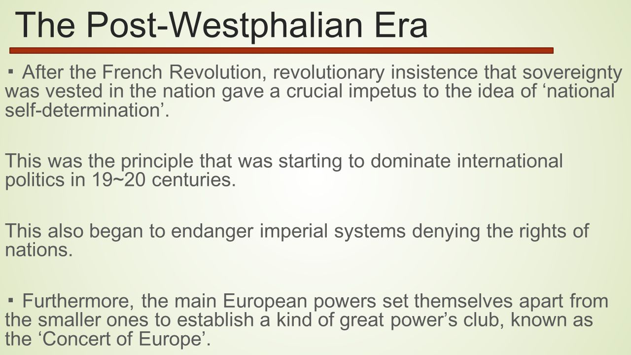 The Post-Westphalian Era ▪ After the French Revolution, revolutionary insistence that sovereignty was vested in the nation gave a crucial impetus to the idea of 'national self-determination'.