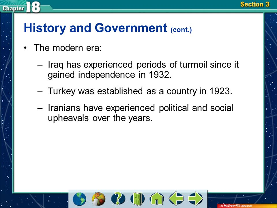 Section 3 History and Government (cont.) The modern era: –Iraq has experienced periods of turmoil since it gained independence in 1932. –Turkey was es