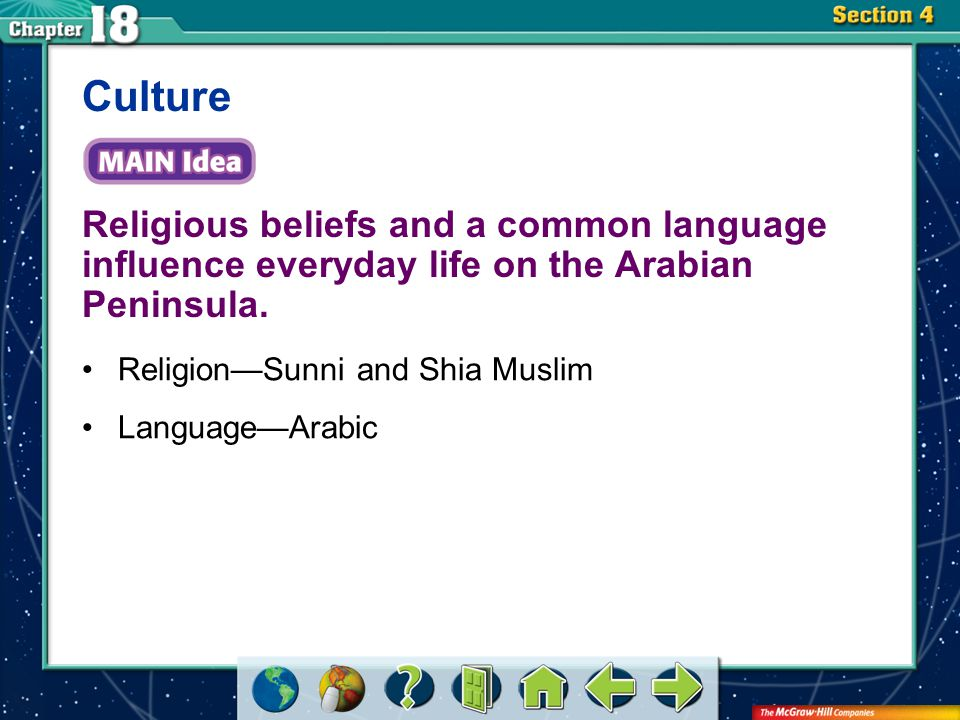 Section 4 Religious beliefs and a common language influence everyday life on the Arabian Peninsula. Culture Religion—Sunni and Shia Muslim Language—Ar