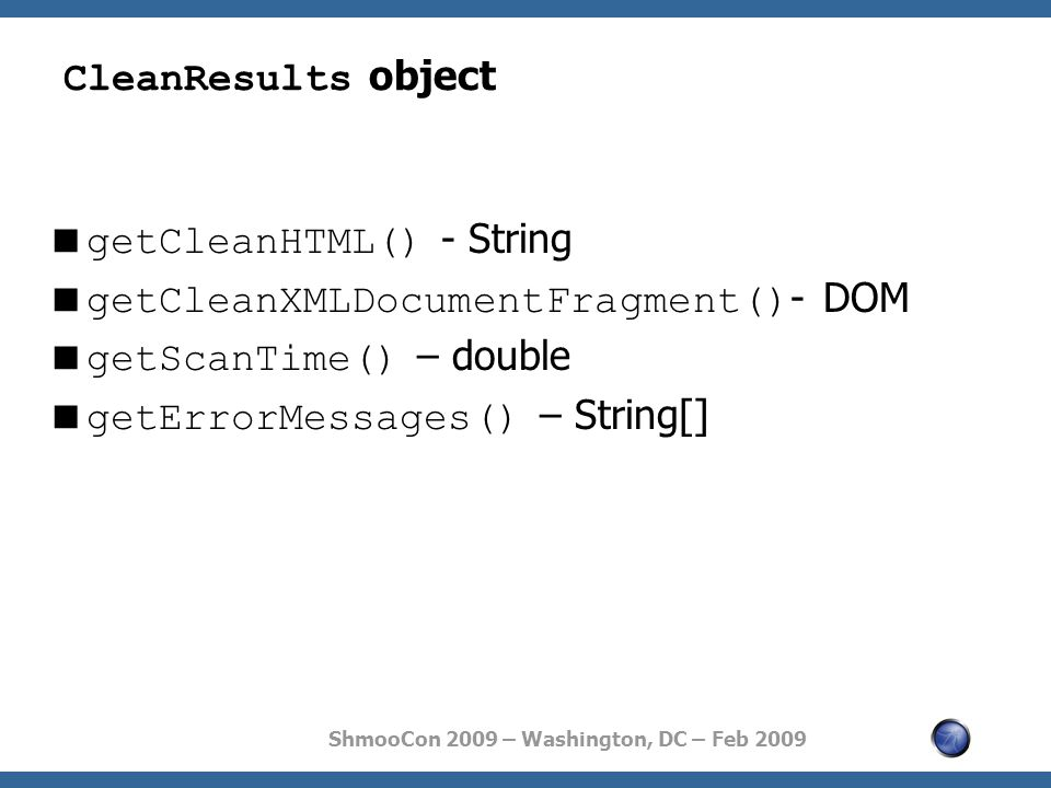 ShmooCon 2009 – Washington, DC – Feb 2009 CleanResults object  getCleanHTML() - String  getCleanXMLDocumentFragment() - DOM  getScanTime() – double  getErrorMessages() – String[]
