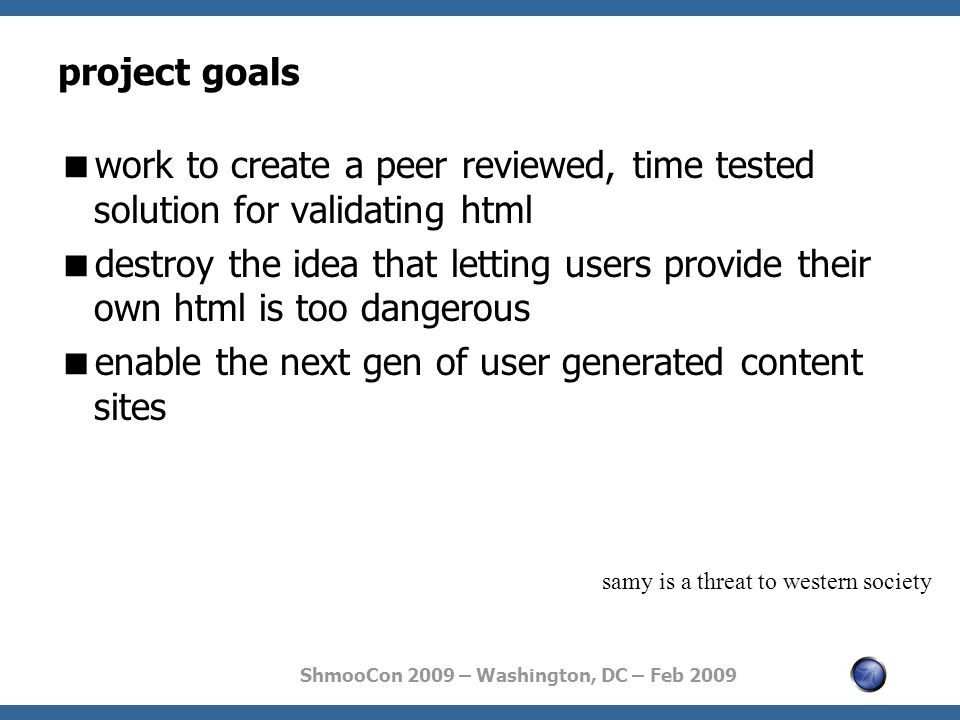 ShmooCon 2009 – Washington, DC – Feb 2009 project goals  work to create a peer reviewed, time tested solution for validating html  destroy the idea that letting users provide their own html is too dangerous  enable the next gen of user generated content sites samy is a threat to western society