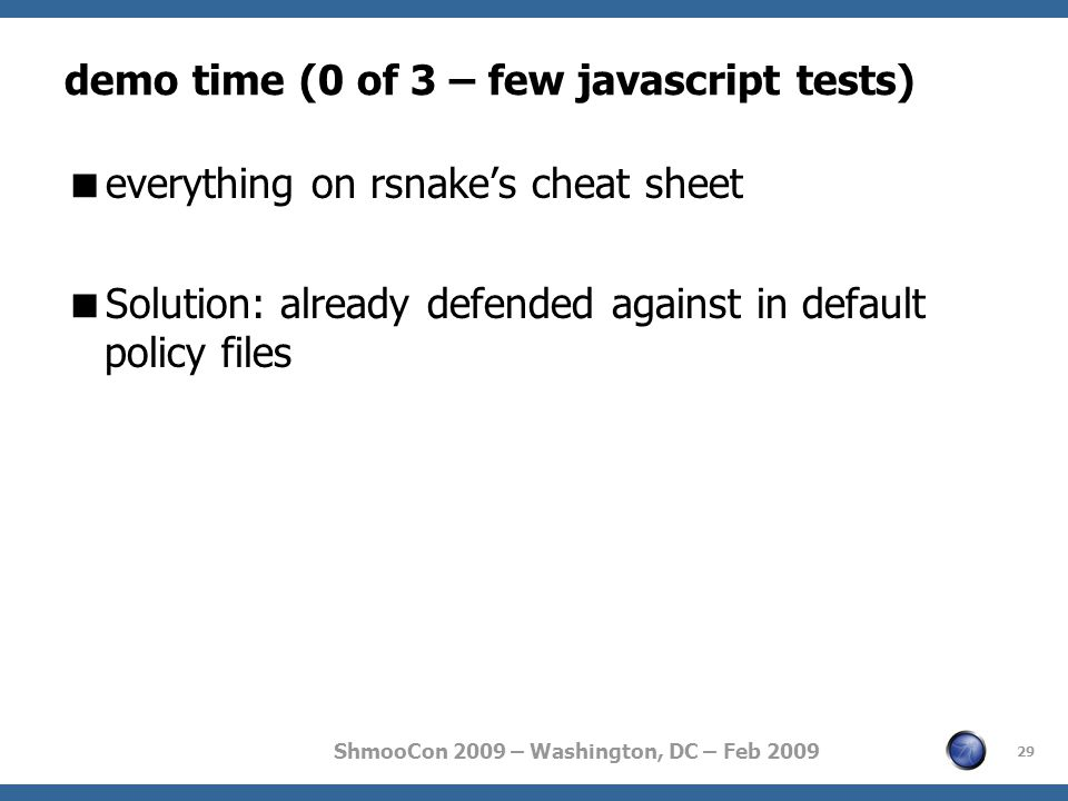 ShmooCon 2009 – Washington, DC – Feb 2009 demo time (0 of 3 – few javascript tests)  everything on rsnake's cheat sheet  Solution: already defended against in default policy files 29