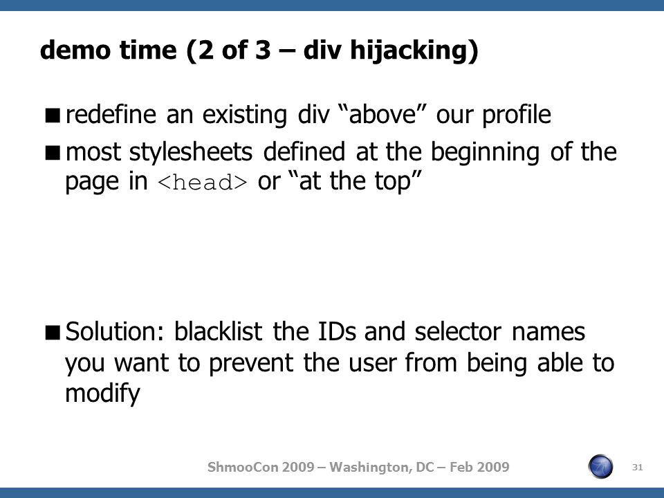 ShmooCon 2009 – Washington, DC – Feb 2009 demo time (2 of 3 – div hijacking)  redefine an existing div above our profile  most stylesheets defined at the beginning of the page in or at the top  Solution: blacklist the IDs and selector names you want to prevent the user from being able to modify 31