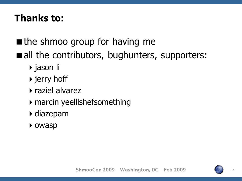 ShmooCon 2009 – Washington, DC – Feb 2009 Thanks to:  the shmoo group for having me  all the contributors, bughunters, supporters:  jason li  jerry hoff  raziel alvarez  marcin yeelllshefsomething  diazepam  owasp 35