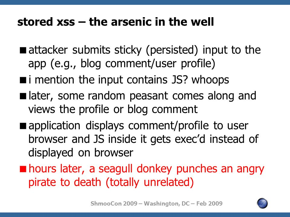 ShmooCon 2009 – Washington, DC – Feb 2009 stored xss – the arsenic in the well  attacker submits sticky (persisted) input to the app (e.g., blog comment/user profile)  i mention the input contains JS.