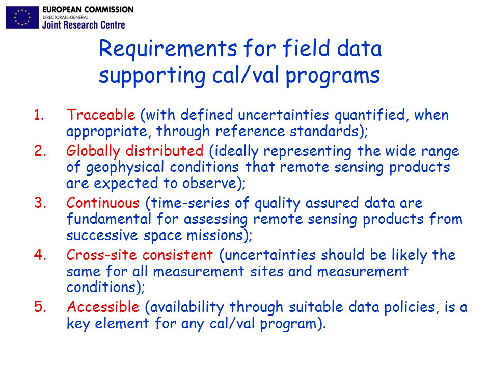1.Traceable (with defined uncertainties quantified, when appropriate, through reference standards); 2.Globally distributed (ideally representing the wide range of geophysical conditions that remote sensing products are expected to observe); 3.Continuous (time-series of quality assured data are fundamental for assessing remote sensing products from successive space missions); 4.Cross-site consistent (uncertainties should be likely the same for all measurement sites and measurement conditions); 5.Accessible (availability through suitable data policies, is a key element for any cal/val program).