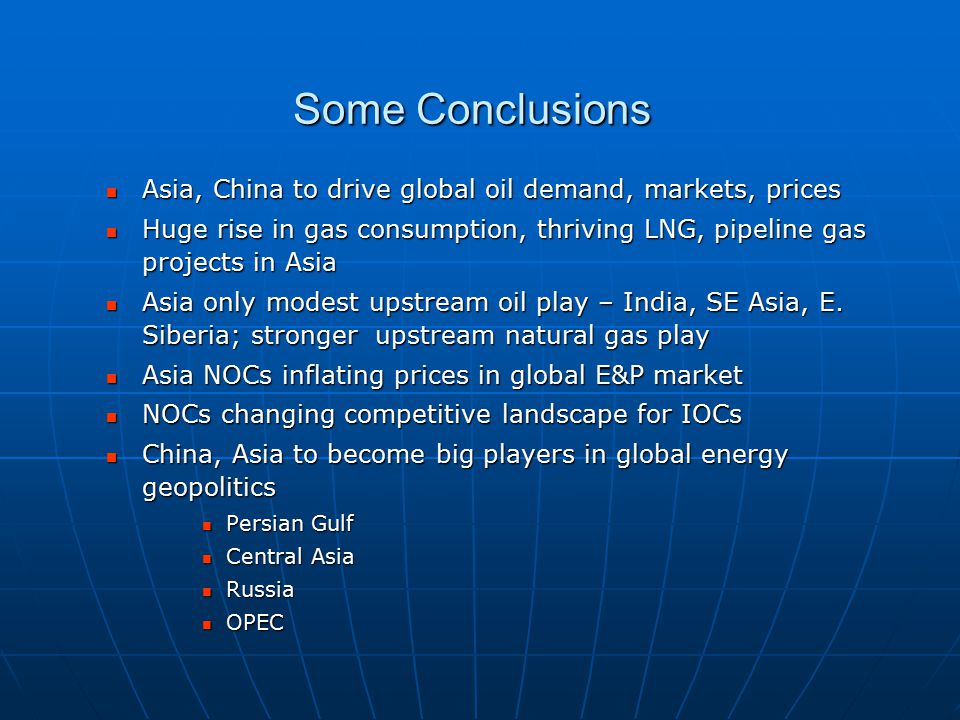 Some Conclusions Asia, China to drive global oil demand, markets, prices Asia, China to drive global oil demand, markets, prices Huge rise in gas consumption, thriving LNG, pipeline gas projects in Asia Huge rise in gas consumption, thriving LNG, pipeline gas projects in Asia Asia only modest upstream oil play – India, SE Asia, E.